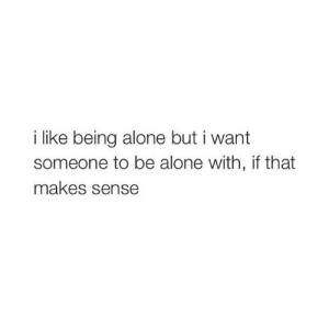 That Makes Sense: i like being alone but i want  someone to be alone with, if that  makes sense