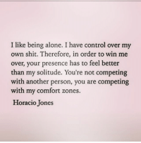 I like my nice little bubble 😊 queens_over_bitches RP @singlegirlwithdatingprobs: I like being alone. I have control over my  own shit. Therefore, in order to win me  over, your presence has to feel better  than my solitude. You're not competing  with another person, you are competing  with my comfort zones  Horacio Jones I like my nice little bubble 😊 queens_over_bitches RP @singlegirlwithdatingprobs