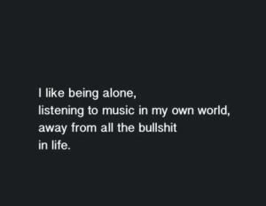 Music In: I like being alone,  listening to music in my own world,  away from all the bullshit  in life.