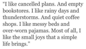 "messy: ""I like cancelled plans. And empty  bookstores. I like rainy days and  thunderstorms. And quiet coffee  shops. I like messy beds and  over-worn pajamas. Most of all, I  like the small joys that a simple  life brings."""