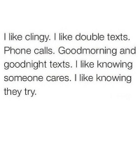 Phone, Http, and Texts: I like clingy. I like double texts.  Phone calls. Goodmorning and  goodnight texts. I like knowing  someone cares. I like knowing  they try. http://iglovequotes.net/