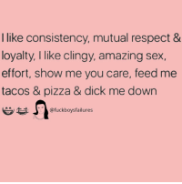 Pizza, Respect, and Sex: I like consistency, mutual respect &  loyalty, I like clingy, amazing sex,  effort, show me you care, feed me  tacos & pizza & dick me down  @fuckboysfailures