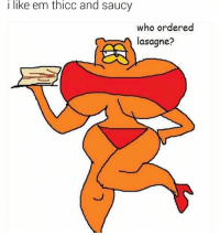thicc: i like em thicc and saucy  who ordered  lasagne?