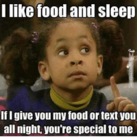 Food, Memes, and Text: I like food and sleep  fI give you my food or text you  all night, you're special to me