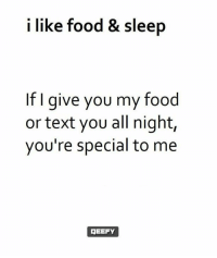 Food, Memes, and Text: i like food & sleep  f I give you my food  or text you all night,  you're special to me  GEEFY