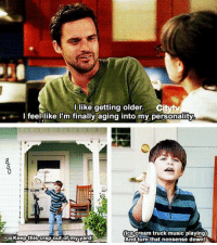 Oh Nick, you beautiful soul.  This is from New Girl for anyone interested. ~ Dark Willow: I like getting older.  I feel like I'm finally aging into my personality  ice cream truck music playing)  Keep this crap out of my yard  And turn that nonsense downtN Oh Nick, you beautiful soul.  This is from New Girl for anyone interested. ~ Dark Willow
