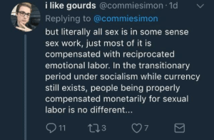 Interstellar, Period, and Sex: i like gourds @commiesimon 1d  Replying to @commiesimon  but literally all sex is in some sense  sex work, just most of it is  compensated with reciprocated  emotional labor. In the transitionary  period under socialism while currency  still exists, people being properly  compensated monetarily for sexual  labor is no different... shilol:me @ my gf: would you like to have sex tonight her: yes, that will be (2) compliments and (1) listening to my problems please. me: ok, in exchange i would like you to take out the trash and also explain interstellar to me again her: sounds reasonable  [we engage in mutually consensual relations] me: good doing business with you her: if you want to cuddle that will be 1 extra compliment