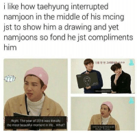 Beautiful, Life, and Lol: i like how taehyung interrupted  namjoon in the middle of his mcing  jst to show him a drawing and yet  namjoons so fond he jst compliments  him  g을 한 번 그려봤있  22?  I dew a picture of you  Right. The year of 2016 was literally  the most beautiful moment in life... What?  Ns ye-Thank you My heartu lol