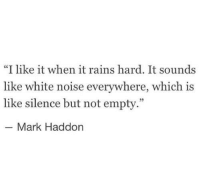 """White, Silence, and White Noise: """"I like it when it rains hard. It sounds  like white noise everywhere, which is  like silence but not empty.""""  35  Mark Haddon"""