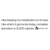 Funny, Memes, and Today: i like keeping my metabolism on its toes.  Like what's it gonna be today, complete  starvation or 6,000 calories. esarcasm only SarcasmOnly