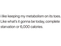 Today, Metabolism, and Whats: i like keeping my metabolism on its toes  Like what's it gonna be today, complete  starvation or 6,000 calories. Meep meep