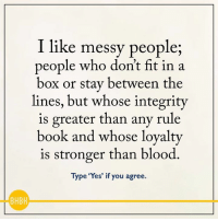 Memes, 🤖, and Blood Types: I like messy people  people who don't fit in a  box or stay between the  lines, but whose integrity  is greater than any rule  book and whose loyalty  is stronger than blood  Type 'Yes' if you agree.  BHBH <3