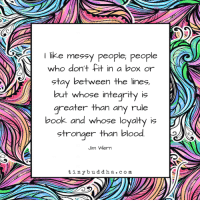Memes, Book, and Integrity: I like messy people, people  who don't fit in a box or  stay between the lines,  but whose integrity is  greater than any rule  book and whose loyalty is  stronger than bloo  Jim Wern  tinybuddha.com
