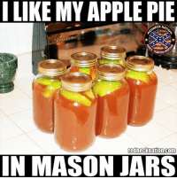Like for Apple Pie Moonshine: I LIKE MY APPLE PIE  NECK NAT  rednecknation.com  IN MASON JARS Like for Apple Pie Moonshine