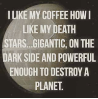 Black Friday, Friday, and Lol: I LIKE MY COFFEE HOWI  LIKE MY DEATH  STARS...GIGANTIC, ON THE  DARK SIDE AND POWERFUL  ENOUGH TO DESTROY A  PLANET Up early for Black Friday!
