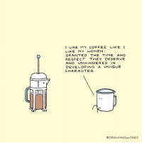 """Dogs, Respect, and Coffee: I LIKE MY COFFEE LIKE I  LIKE MY WOMEN  GRANTED THE TIME AND  RESPECT THEY DESERVE  AND UNHINDERED IN  DEVE LOPING A UNIQUE  CHARACTER  @DRAWINGSoF DOGS <p>Wholesome coffee via /r/wholesomememes <a href=""""http://ift.tt/2zyUrm7"""">http://ift.tt/2zyUrm7</a></p>"""