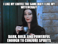 witchcraft: I LIKE MY COFFEE THE SAMEWAY ILIKE MY  WITCHCRAFT  DARK BOLD ANDPOWERFUL  ENOUGH TO CONJURESPIRITS  memes COM