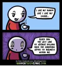 I LIKE MY HUMOR  LIKE I LIKE MY  COFFEE  BLACK AND  THE LAST LINE  (6  OF DEFENSE HOLDING  BACK THE GIBBERING  DEPTHS OF MADNESS  WITHIN ME.  by Peter Chiykowski a.k.a. RockPapercynic  PAPER  ROCK  CYNIC  COM ( O _ O ) #coffee #haha #thegibberingdepthsofmadnesswithinme