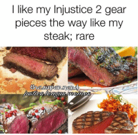 Yes, some of these are medium rare. I was a little biased while making this 🤷🏻♂️lol Also, *the way I like (I keep forgetting the app doesn't autocorrect) -Shazam ⚡️: I like my Injustice 2 gear  pieces the way like my  steak rare Yes, some of these are medium rare. I was a little biased while making this 🤷🏻♂️lol Also, *the way I like (I keep forgetting the app doesn't autocorrect) -Shazam ⚡️