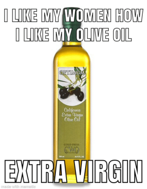 Oily olive: I LIKE MY WOMEN HOW  I LIKE MY OLIVE OIL  OPTIMUM  California  Extra Virgin  Olive Oil  COLD PRESS  CWO  169 FL OZ  EXTRA VIRGIN  made with mematic Oily olive