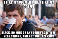 Black, Coffee, and Women: I LIKE MY WOMEN LI  COFFEE  BLACK, NO MILK OR ANY OTHER ADDITIVES  VERY STRONG, AND NOT TOO EXPENSIME  made on imqu Anyone else like that here?