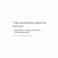 "Tuesdays: ""I like myself better when I'm  with you.  Mitch Albom, Tuesdays With Morrie  (via thelovejournals)  Source: thelovejournals.com"