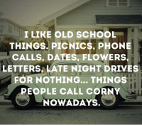 Old School Meme: I LIKE OLD SCHOOL  THINGS. PICNICS, PHONE  CALLS, DATES, FLOWERS.  LETTERS LATE NIGHT DRIVES  FOR NOTHING... THINGS  PEOPLE CALL CORNY  NOWADAYS.