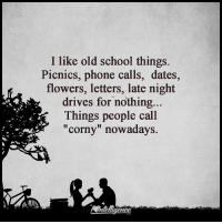"i like: I like old school things.  Picnics, phone calls, dates,  flowers, letters, late night  drives for nothing  Things people call  ""corny"" nowadays."