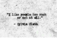 """Sylvia Plath: """"I like people too much  or not at all.""""  - Sylvia Plath"""