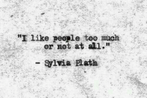 """Too Much, Sylvia Plath, and All: """"I like people too much  or not at all.""""  - Sylvia Plath"""