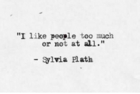 """Sylvia: """"I like people too much  or not at all.'""""  Sylvia Plath"""