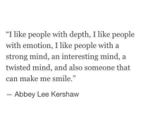 "Smile, Strong, and Mind: ""I like people with depth, I like people  with emotion, I like people with a  strong mind, an interesting mind, a  twisted mind, and also someone that  can make me smile.  Abbey Lee Kershaw"