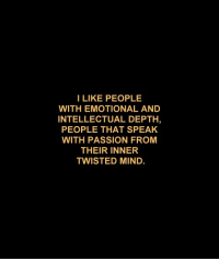 twisted mind: I LIKE PEOPLE  WITH EMOTIONAL AND  INTELLECTUAL DEPTH  PEOPLE THAT SPEAK  WITH PASSION FROM  THEIR INNER  TWISTED MIND