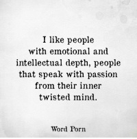twisted mind: I like people  with emotional and  intellectual depth, people  that speak with passion  from their inner  twisted mind.  Word Porn