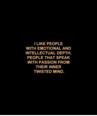 twisted mind: I LIKE PEOPLE  WITH EMOTIONAL AND  INTELLECTUAL DEPTH,  PEOPLE THAT SPEAK  WITH PASSION FROM  THEIR INNER  TWISTED MIND