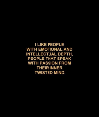 twisted mind: I LIKE PEOPLE  WITH EMOTIONAL AND  INTELLECTUAL DEPTH,  PEOPLE THAT SPEAK  WITH PASSION FROM  THEIR INNER  TWISTED MIND.