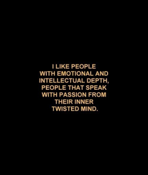 Mind, Twisted, and Depth: I LIKE PEOPLE  WITH EMOTIONAL AND  INTELLECTUAL DEPTH  PEOPLE THAT SPEAK  WITH PASSION FROM  THEIR INNER  TWISTED MIND