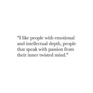 "depth: ""I like people with emotional  and intellectual depth, people  that speak with passion from  their inner twisted mind."""