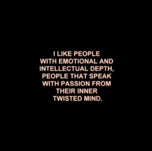 depth: I LIKE PEOPLE  WITH EMOTIONAL AND  INTELLECTUAL DEPTH,  PEOPLE THAT SPEAK  WITH PASSION FROM  THEIR INNER  TWISTED MIND.