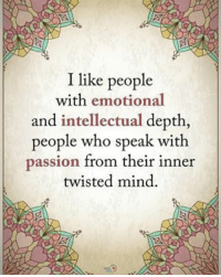 I like people with emotional and intellectual depth, people who speak with passion from their inner twisted mind. positiveenergyplus: I like people  with emotional  and intellectual depth  people who speak with  passion from their inner  twisted mind. I like people with emotional and intellectual depth, people who speak with passion from their inner twisted mind. positiveenergyplus