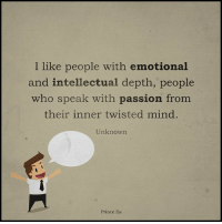 twisted mind: I like people with emotional  and intellectual depth, people  who speak with passion from  their inner twisted mind.  Unknown  Prince Ea