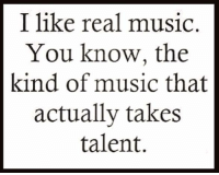 Yes!!: I like real music.  You know, the  kind of music that  actually takes  talent. Yes!!