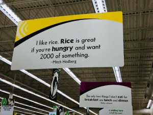 Just spotted this at the grocery store.: I like rice. Rice is great  if you're hungry and want  2000 of something.  -Mitch Hedberg  The only two things I don't eat for  breakfast are lunch and dinner.  7  Author unknown  PET SUPPLIES/TREATS  DOG/CAT FOOD  CAT LITTER  A smiling face  is half the meal. Just spotted this at the grocery store.