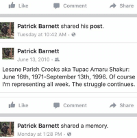 No bandwagon here, been down for years...: I Like  Share  Comment  Patrick Barnett shared his post.  Tuesday at 10:42 AM  Patrick Barnett  Lesane Parish Crooks aka Tupac Amaru Shakur  June 16th, 1971-September 13th, 1996. Of course  I'm representing all week. The struggle continues.  Like  Share  Comment  Patrick Barnett shared a memory.  Monday at 1:28 PM No bandwagon here, been down for years...