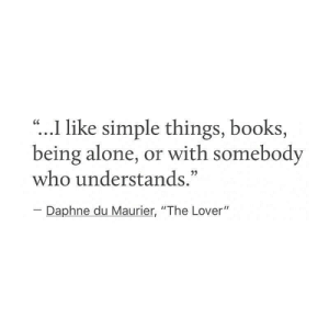 "being alone: ""...I like simple things, books,  being alone, or with somebody  who understands.""  CC  Daphne du Maurier, ""The Lover"""