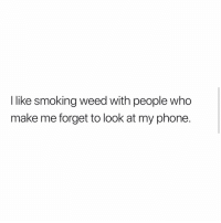 Phone, Smoking, and Weed: I like smoking weed with people who  make me forget to look at my phone. Those the best type of people to smoke with 💯