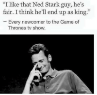 """Game of Thrones, Memes, and The Game: """"I like that Ned Stark guy, he's  fair. I think he'll end up as king.""""  Every newcomer to the Game of  Thrones tv show."""