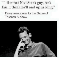 """😊: """"I like that Ned Stark guy, he's  fair. I think he'll end up as king.""""  Every newcomer to the Game of  Thrones tv show. 😊"""