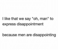 """Yup 😂: I like that we say """"oh, man"""" to  express disappointment  because men are disappointing Yup 😂"""