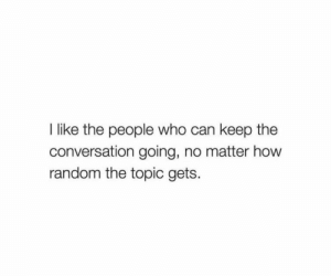 How, Random, and Who: I like the people who can keep the  conversation going, no matter how  random the topic gets.